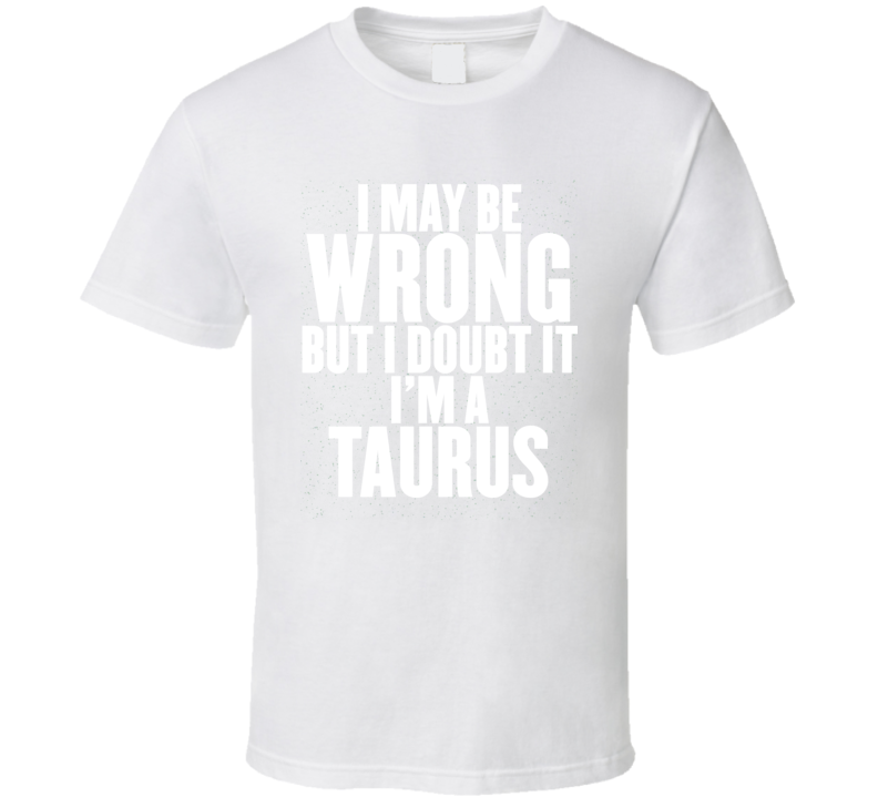 I May Be Wrong But I Doubt It I'm A Taurus Astrology Zodiac Funny Gift T Shirt
