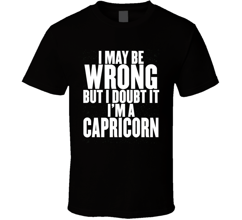 I May Be Wrong But I Doubt It I'm A Capricorn Astrology Zodiac Funny Gift T Shirt