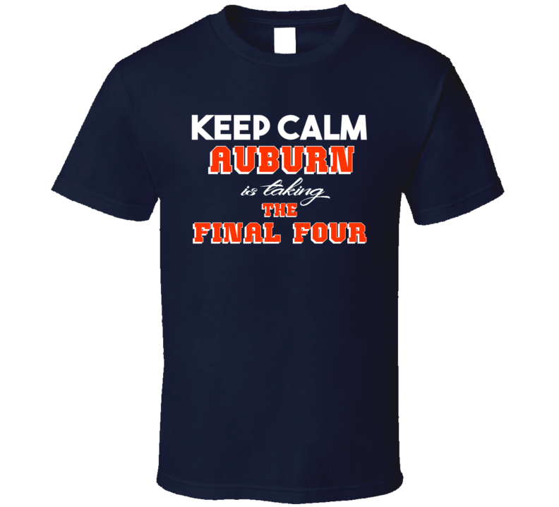 Keep Calm Auburn University is Taking the FInal Four Basketball Sports T shirt