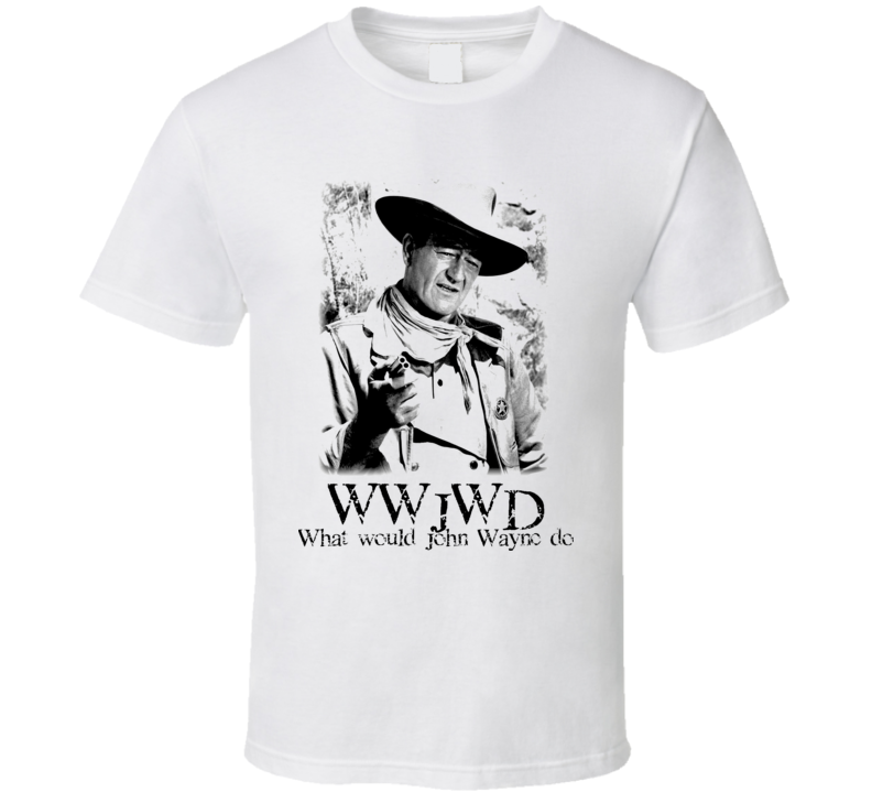 Wwjwd What Would John Wayne Do T Shirt