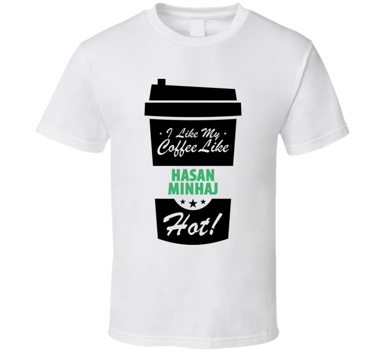 I Like My Coffee Like HASAN MINHAJ Hot Funny Male Celeb Cool Fan T Shirt