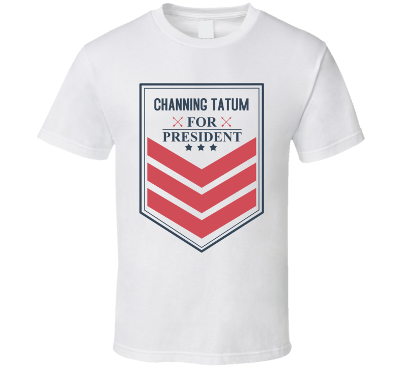 CHANNING TATUM For President Funny Political Best Ever Male Celeb Cool Fan T Shirt