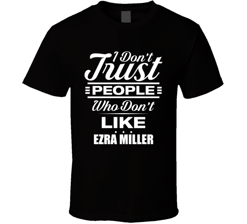 I Don't Trust People Who Don't Like EZRA MILLER Funny Male Celeb Cool Fan T Shirt