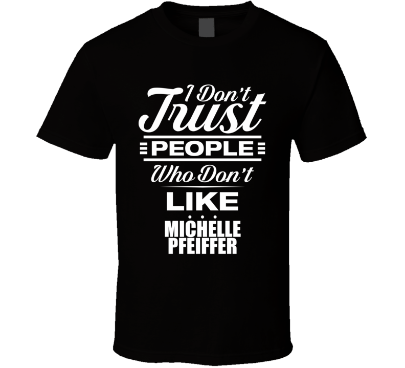 I Don't Trust People Who Don't Like MICHELLE PFEIFFER Funny Female Celeb Cool Fan T Shirt