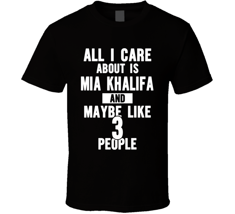 All I Care About Is Mia Khalifa Funny T Shirt