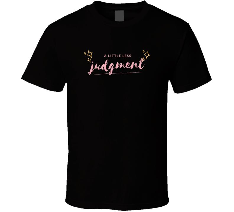 A Little Less Judgment Quote Motivational T Shirt