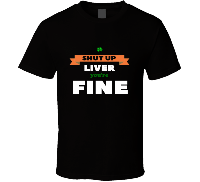 St Patricks Day Shut Up Liver You're Fine Brand New Classic Black T Shirt