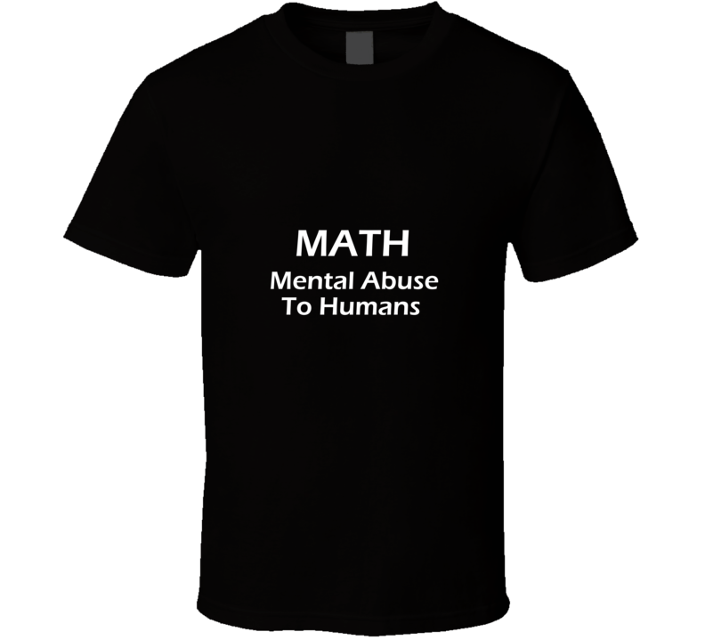 Math = Mental Abuse To Humans Funny T Shirt