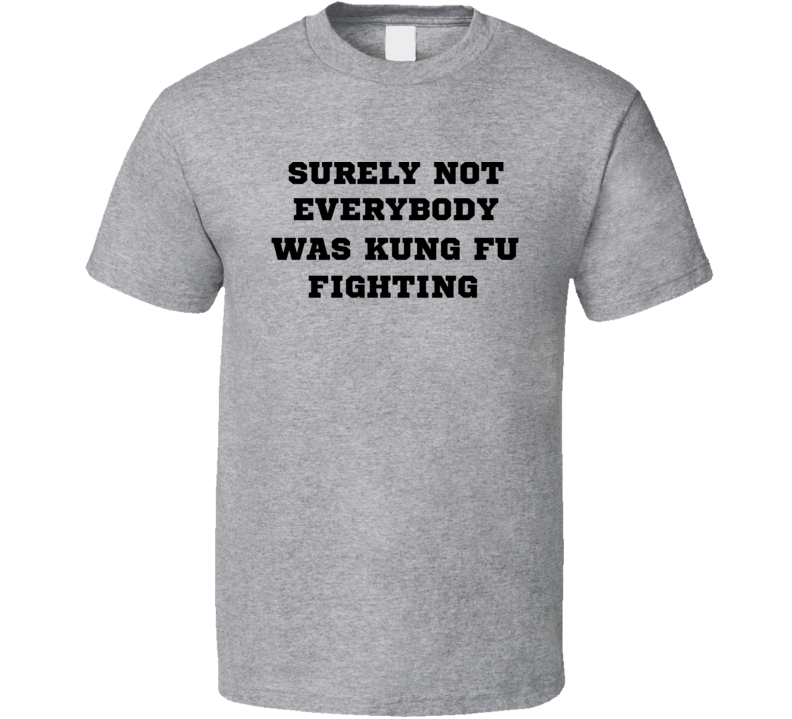 Surely Not Everyone Was Kung Fu Fighting Carl Douglas Funny Parody T Shirt
