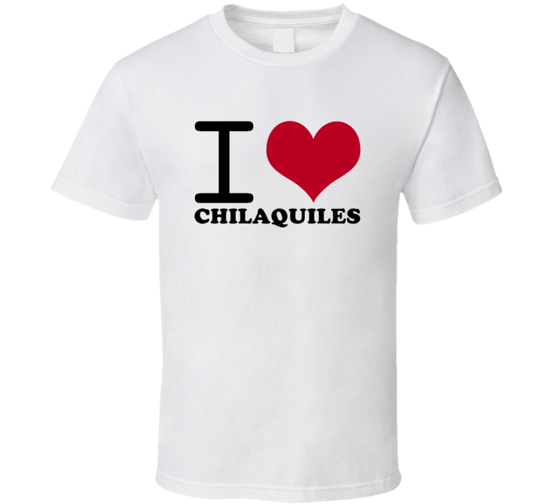I Love Chilaquiles Classic Heart Food Lover T Shirt