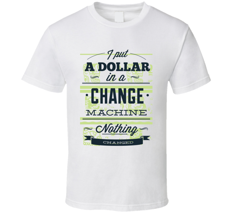 i put a dollar in a change machine nothing changed t shirt sm-6xl tee