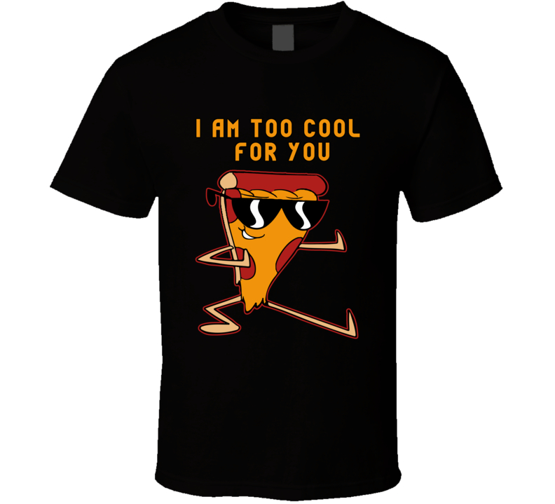 I Am Too Cool For You T Shirt Uncle Grandpa Pizza Diary Eve Unisex Top