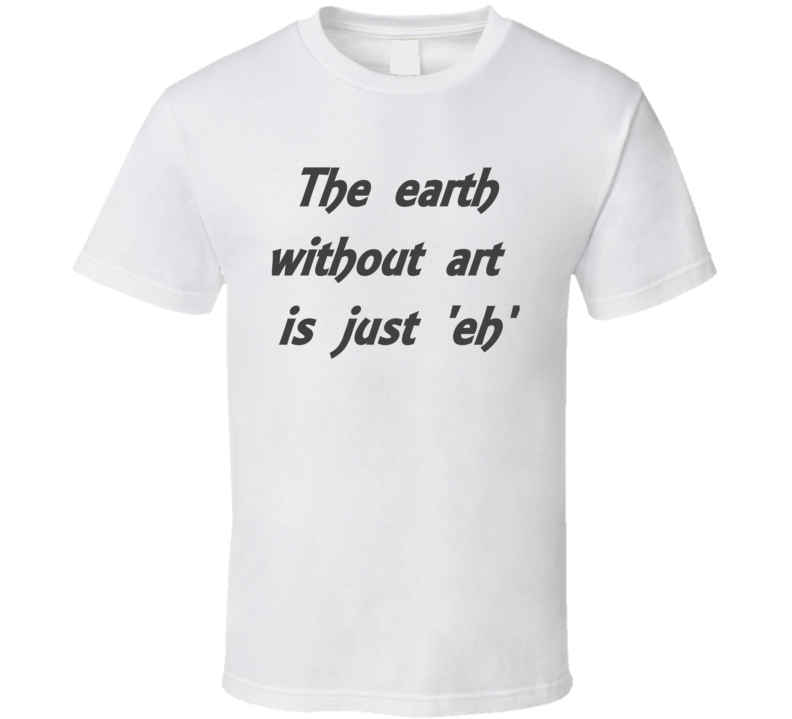 Art Quote Earth With out Art Wisdom  T Shirt