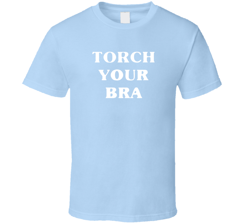 Torch Your Bra Womens Rights Human Rights Woman Power  T Shirt