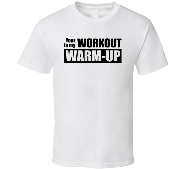eff8fb941f Your Workout I s My Warm Up Funny Gym Fitness Cool T Shirt