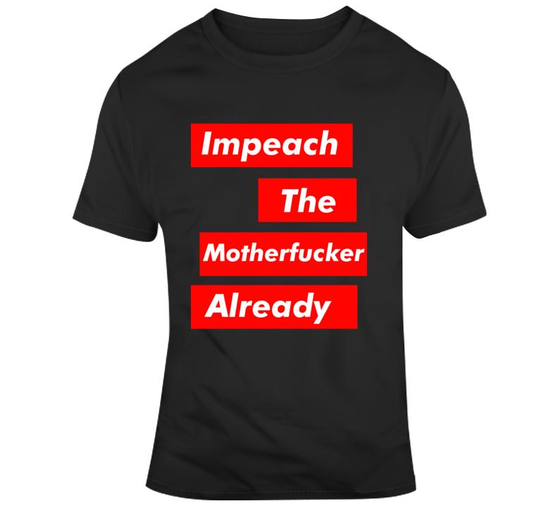Impeach The Motherf'er Already Anti Trump President  T Shirt