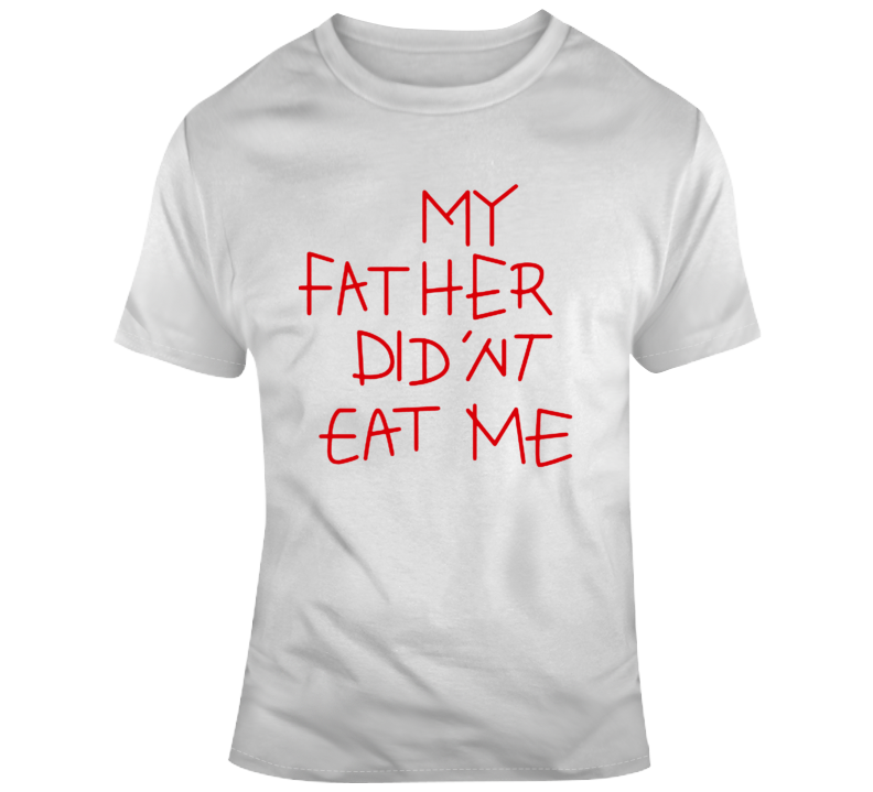 My Father Didn't Eat Me  T Shirt