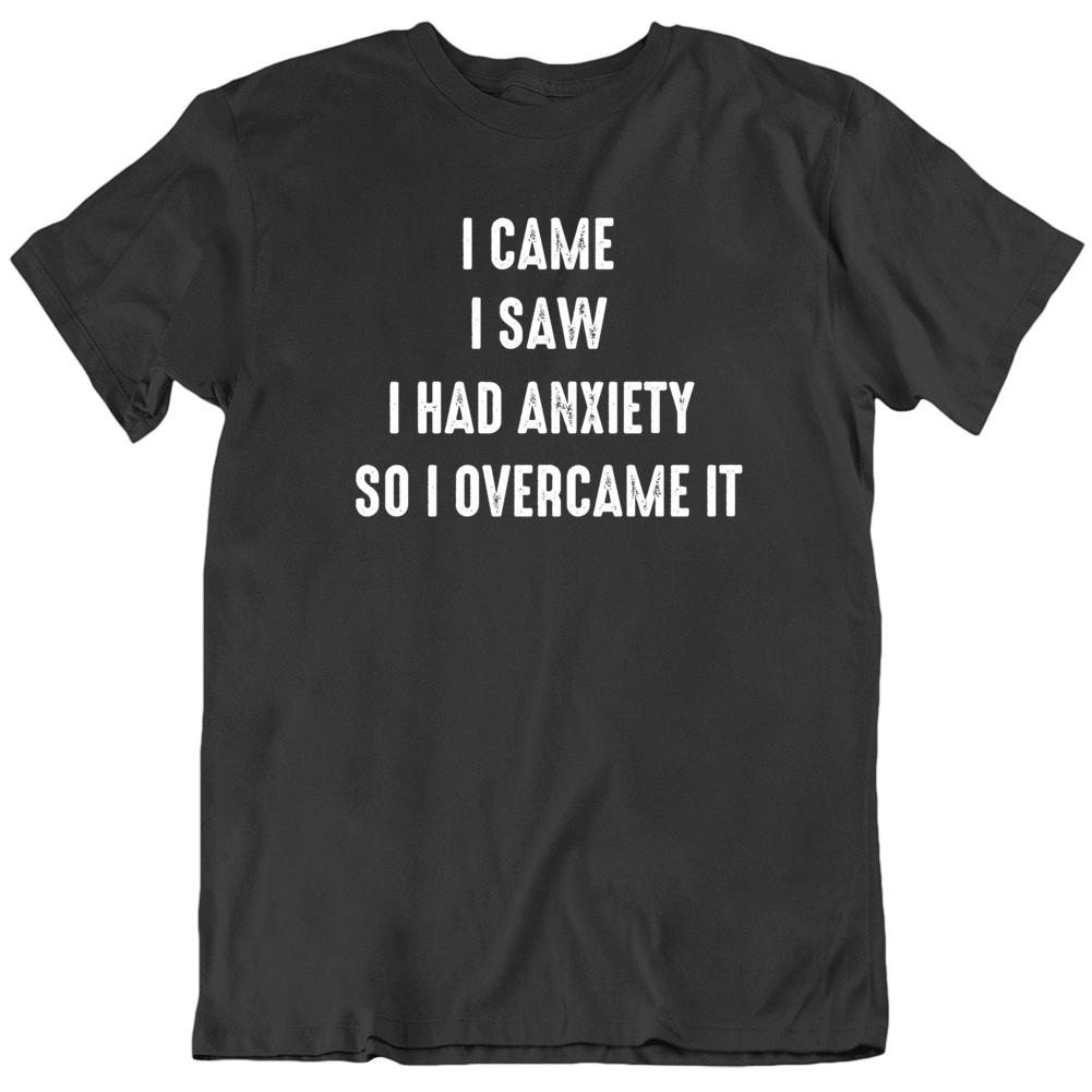 I Came I Saw I Had Anxiety I Overcame It   T Shirt