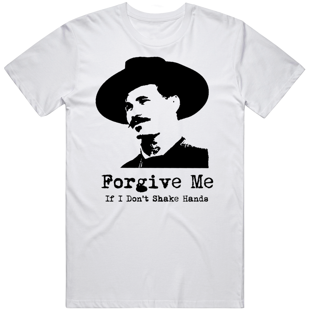 Doc Holiday Tombstone Movie Fan Forgive Me If I Don't Shake Hands T Shirt