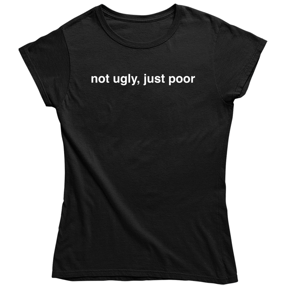 Funny Not Ugly Just Poor   Ladies T Shirt