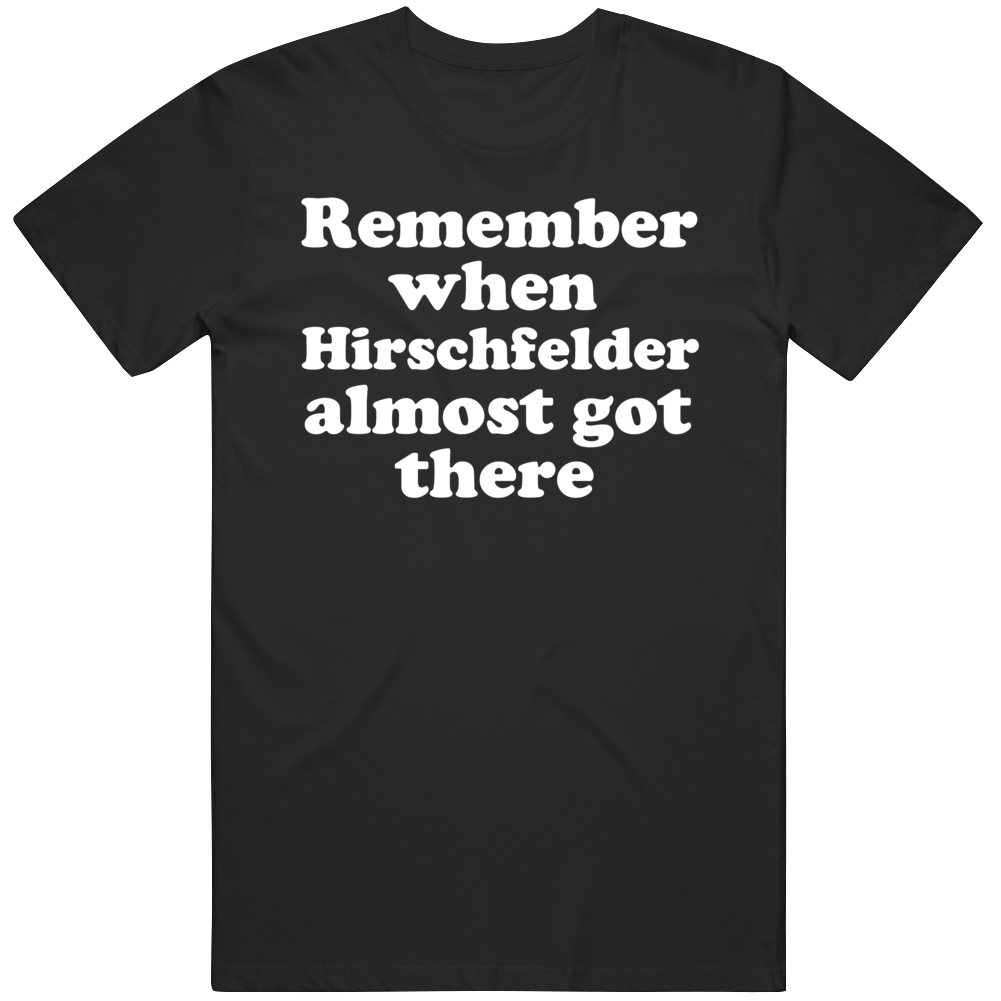 Funny Dazed and Confused Remember When Hirschfelder Almost Got There Movie Fan  T Shirt
