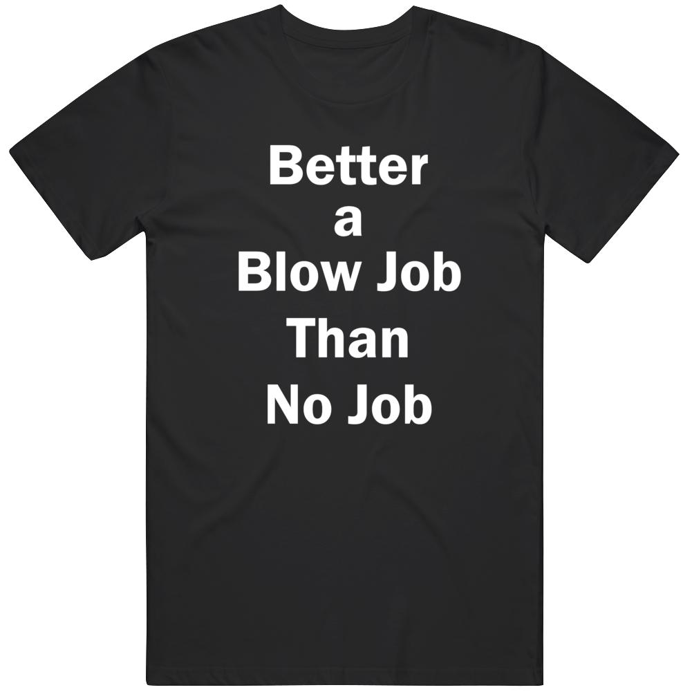 Better A Blow Job Than No Job Funny Adult Humor  T Shirt