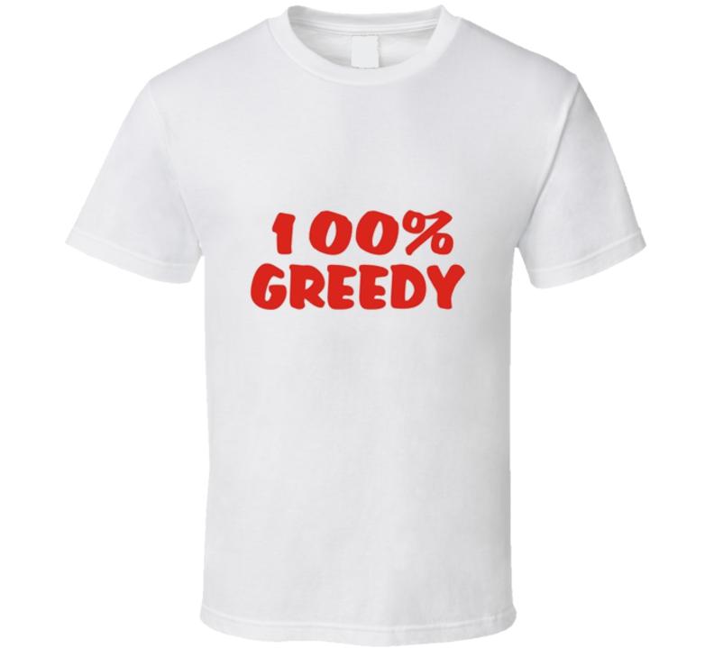 100% Greedy Funny Tshirt
