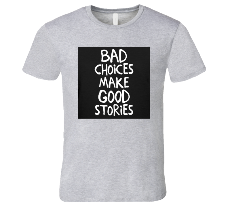 Bad Choices Make Good Stories Quote Tshirt