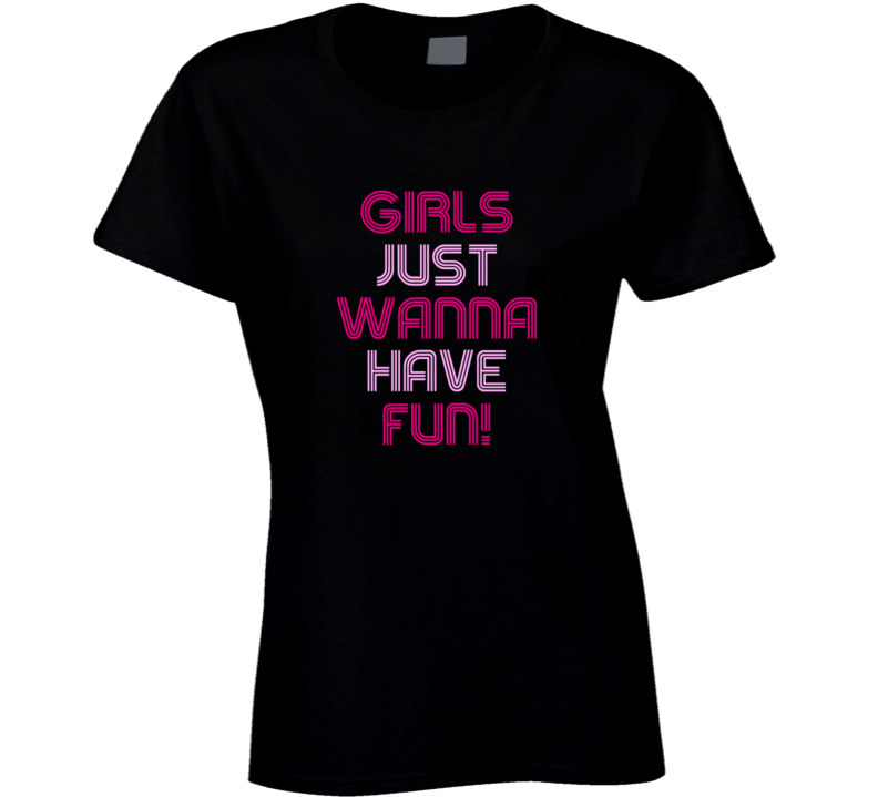 Girls Just Wanna Have Fun T Shirt