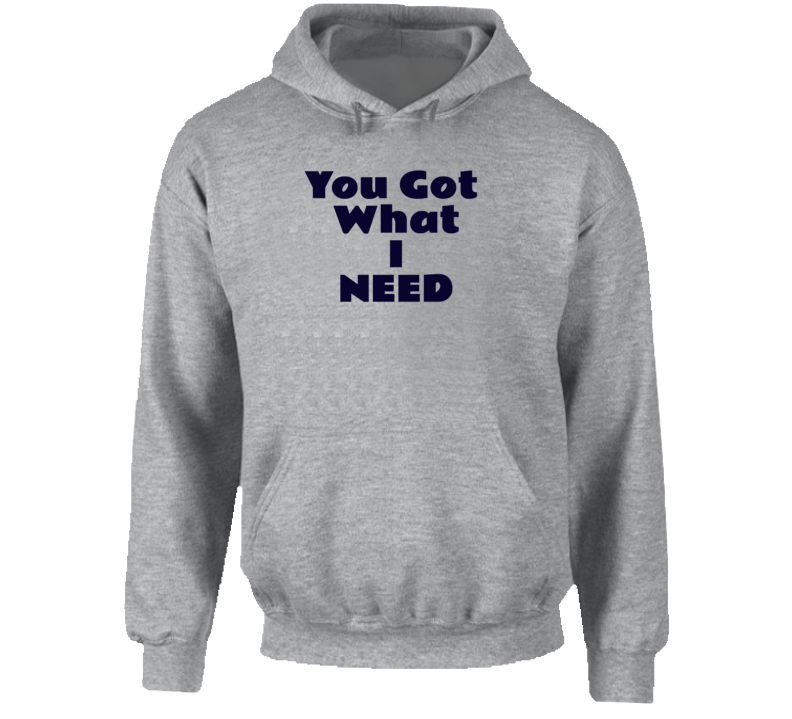 You Got What I Need Hoodie Hoodie