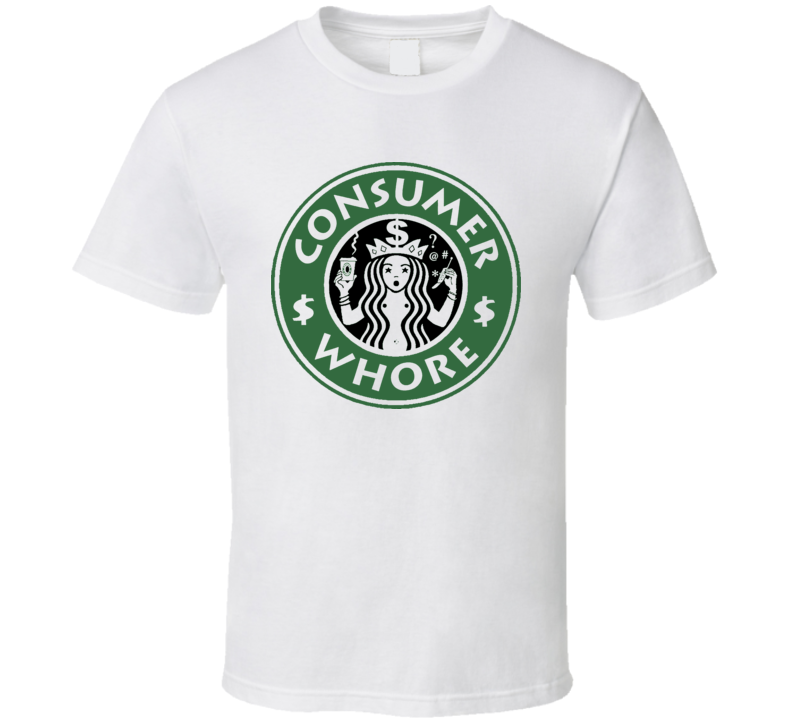Consumer Whore Funny T Shirt