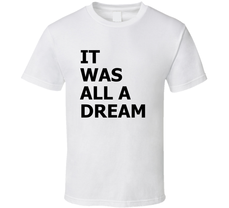 It Was All A Dream Rap Hip Hop Legend Greatest Lyrics T Shirt