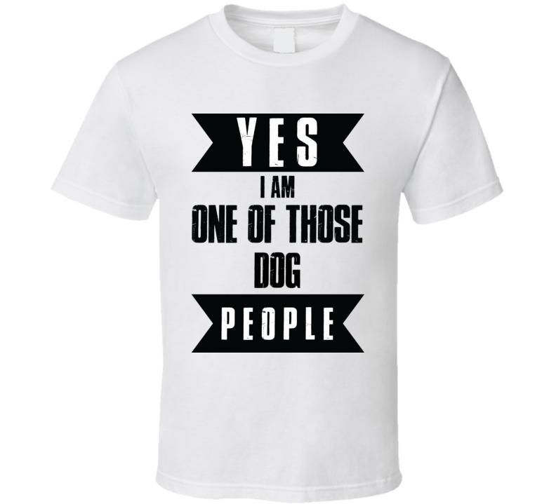 Yes I Am One Of Those Dog People Animal Lover Peta T Shirt