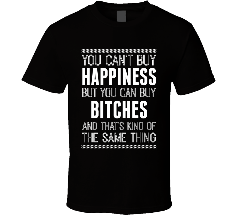 Happiness You Can Buy Bitches Funny Offensive Joke T Shirt