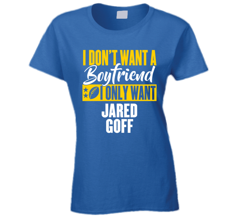 Ladies Dont Want A Boyfriend Only Jarde Goff Los Angeles Football T Shirt