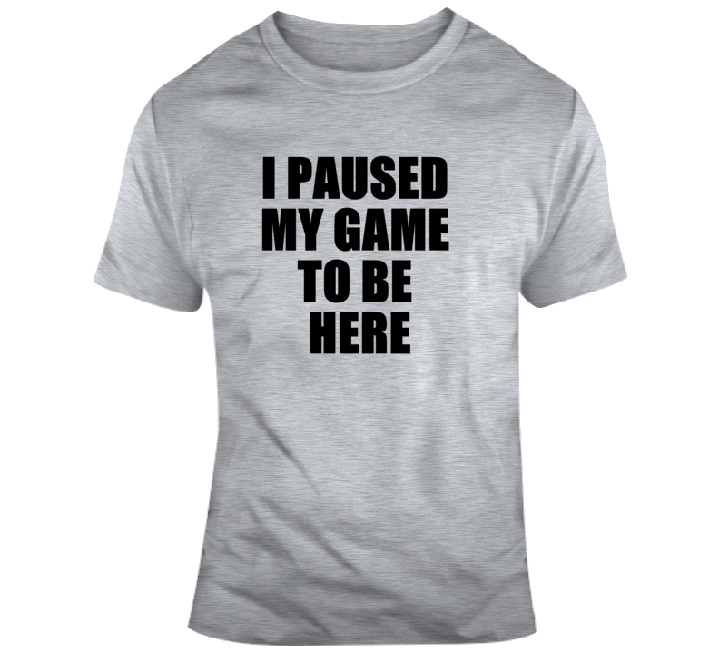 I Paused My Game To Be Here Funny Video Gamer Gaming Humour Joke Funny T Shirt