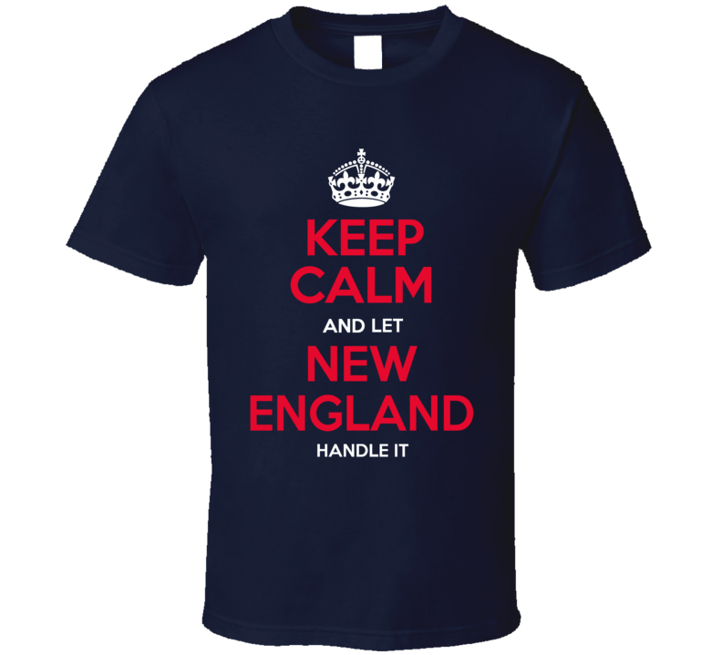 Keep Calm Let New England Handle It Football T Shirt