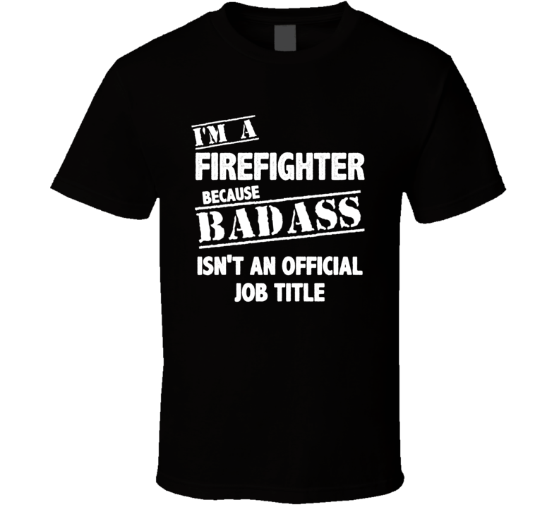 Im A Bad Ass Firefighter Official Job Title Funny Joke T Shirt