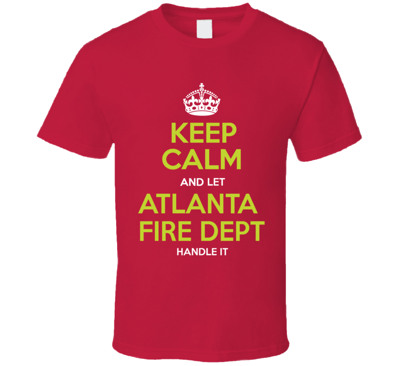 Keep Calm And Let Atlanta Fire Dept Handle It T Shirt