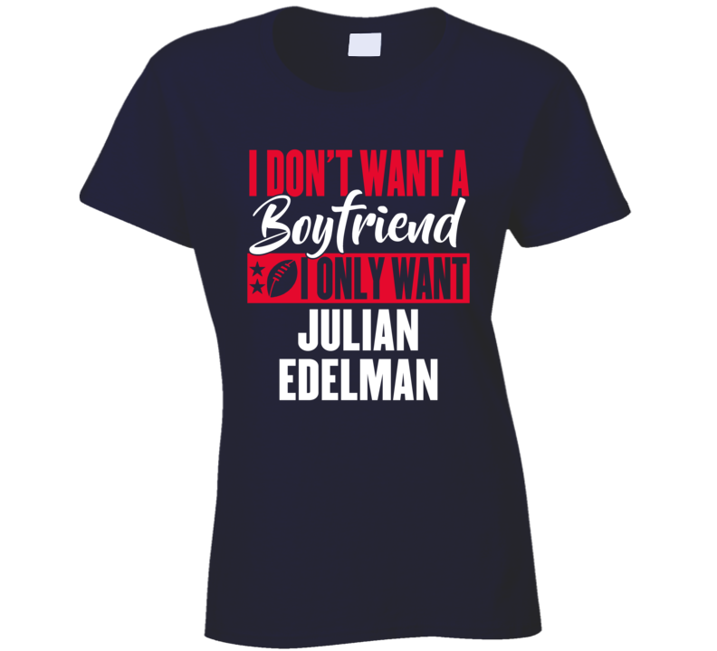 I Dont Want A Boyfriend I Only Want Julian Edelman Mvp New England Ladies T Shirt