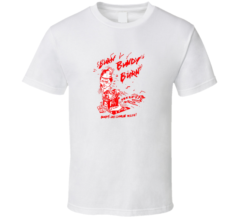 Burn Bundy Burn Tv Documentary Ted Bundy T Shirt