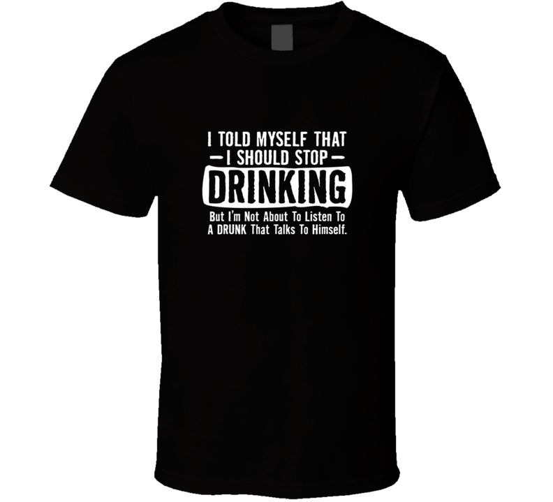 I Told Myself That I Should Stop Drinking Party Humor Sarcastic Funny T Shirt