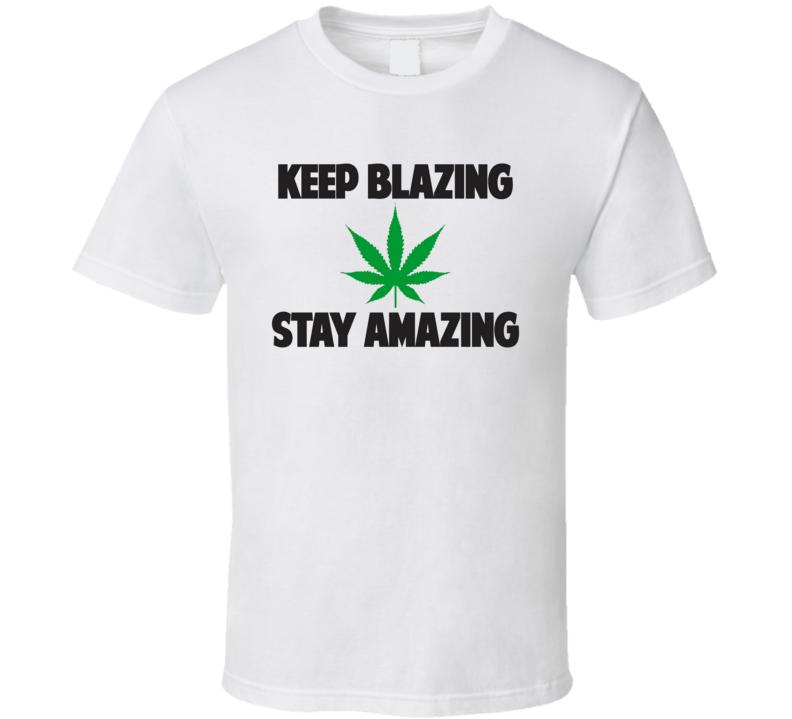 Keep Blazing Stay Amazing Marijuana Stoner Weed Leaf Legalize T Shirt