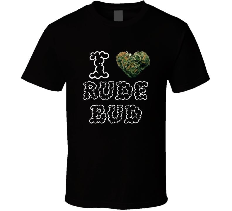 I Heart Love Rude Bud Strain Weed Marijuana Stoner Pot T Shirt