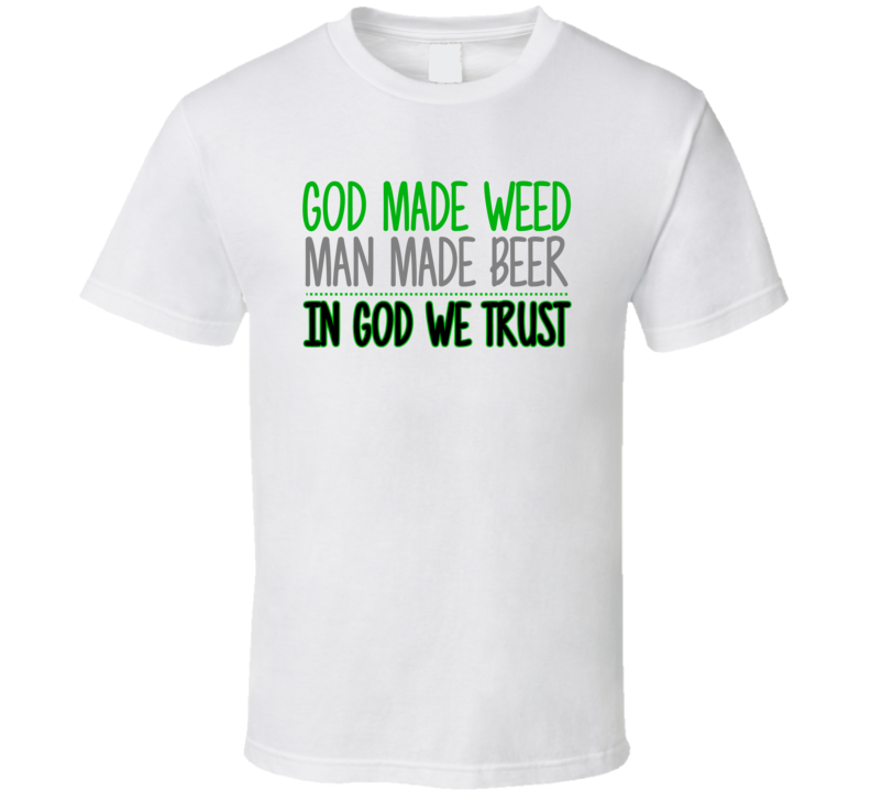 God Made Weed Man Made Beer In God We Trust Pro Marijuana Lover T Shirt