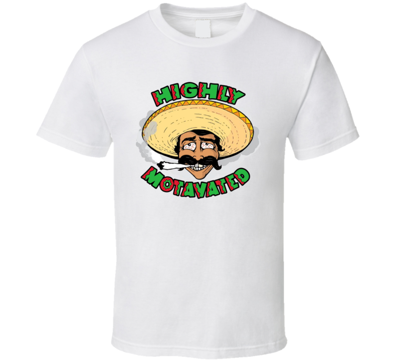 Highly Motivated Funny Stoned High Mexican Weed Marijuana T Shirt