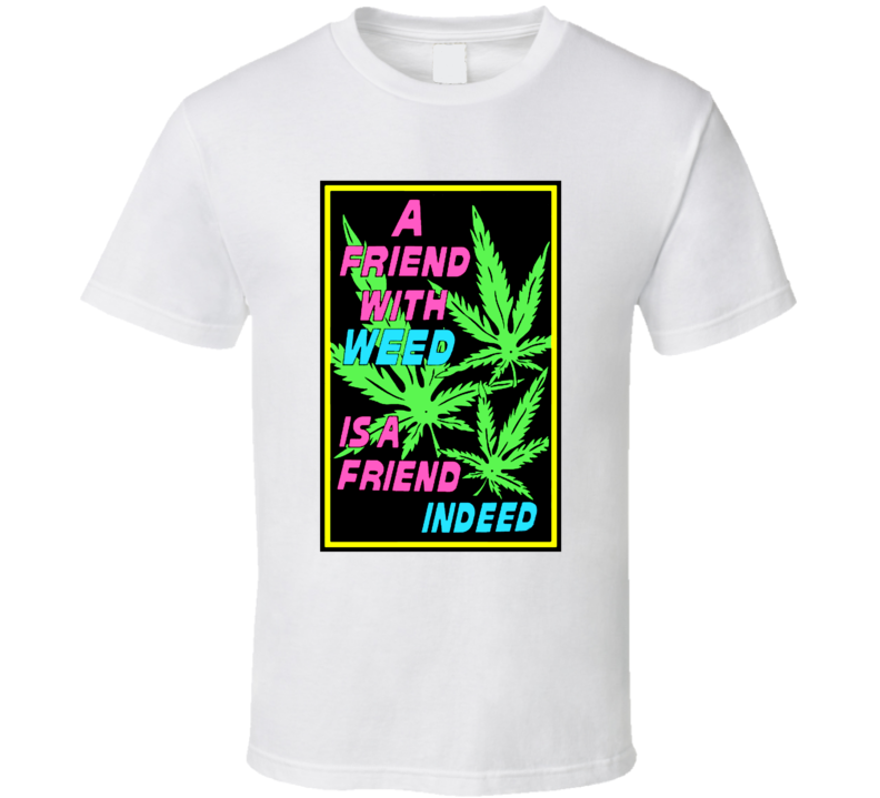 A Friend With Weed Is A Friend Indeed Pot Marijuana Leaf Funny Stoner T Shirt