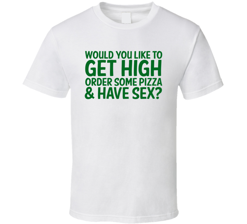 Would You Like To Get High Order Pizza Have Sex T Shirt
