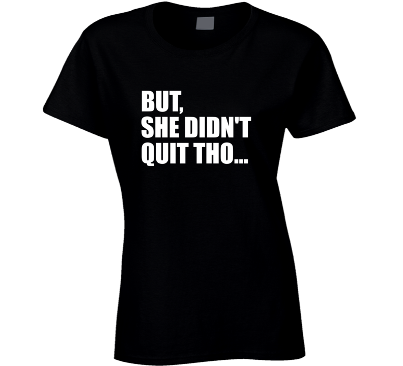 But She Didn't Quit Tho... T Shirt