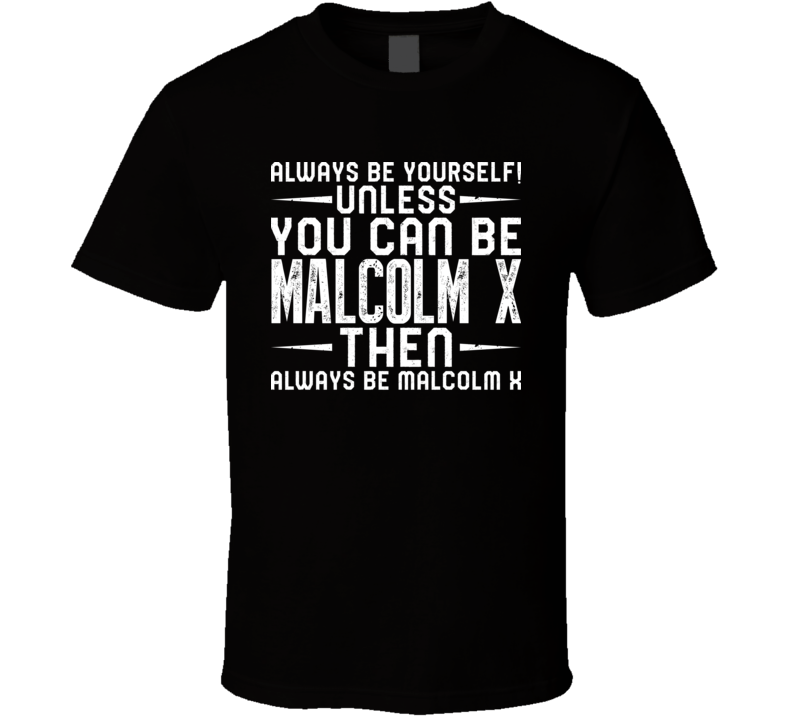 Malcolm X Always Be Yourself Unless You Can Be Fan T Shirt